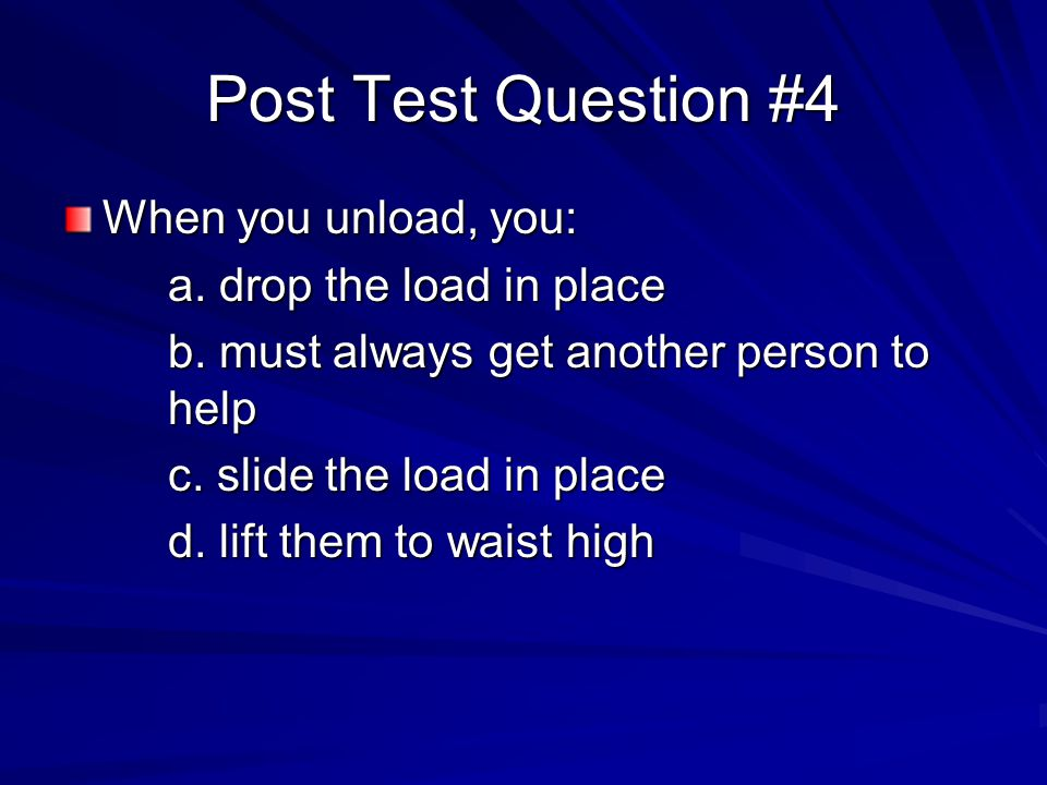 Post Test Question #4 When you unload, you: a. drop the load in place b.