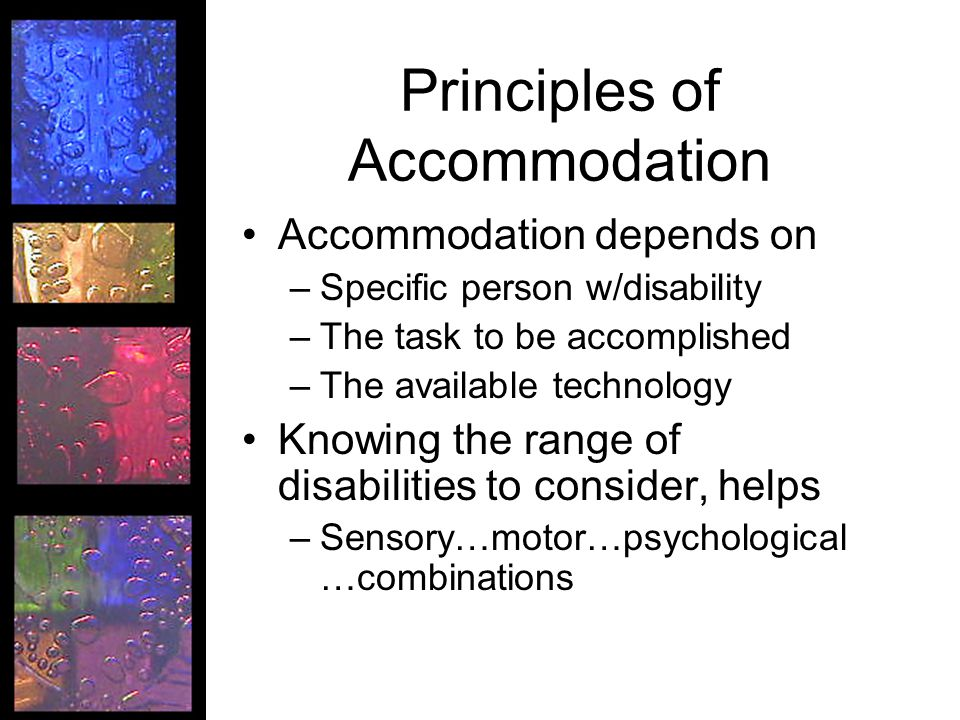 Principles of Accommodation Accommodation depends on –Specific person w/disability –The task to be accomplished –The available technology Knowing the range of disabilities to consider, helps –Sensory…motor…psychological …combinations