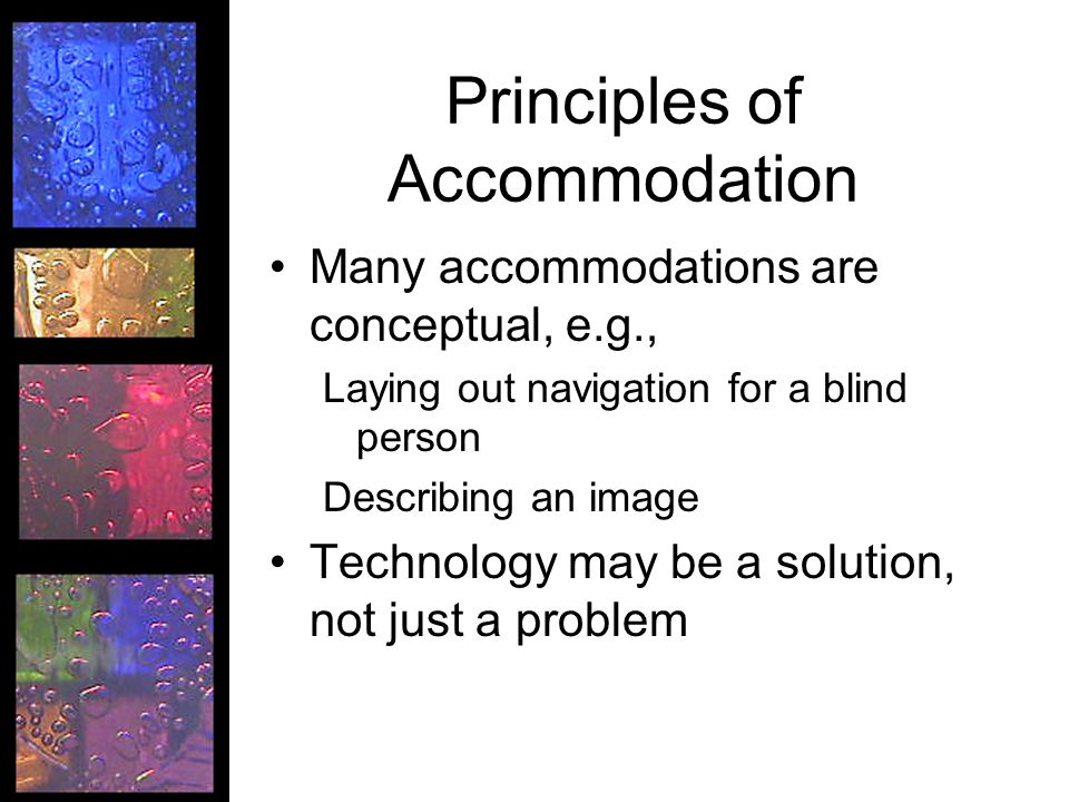 Principles of Accommodation Many accommodations are conceptual, e.g., Laying out navigation for a blind person Describing an image Technology may be a solution, not just a problem