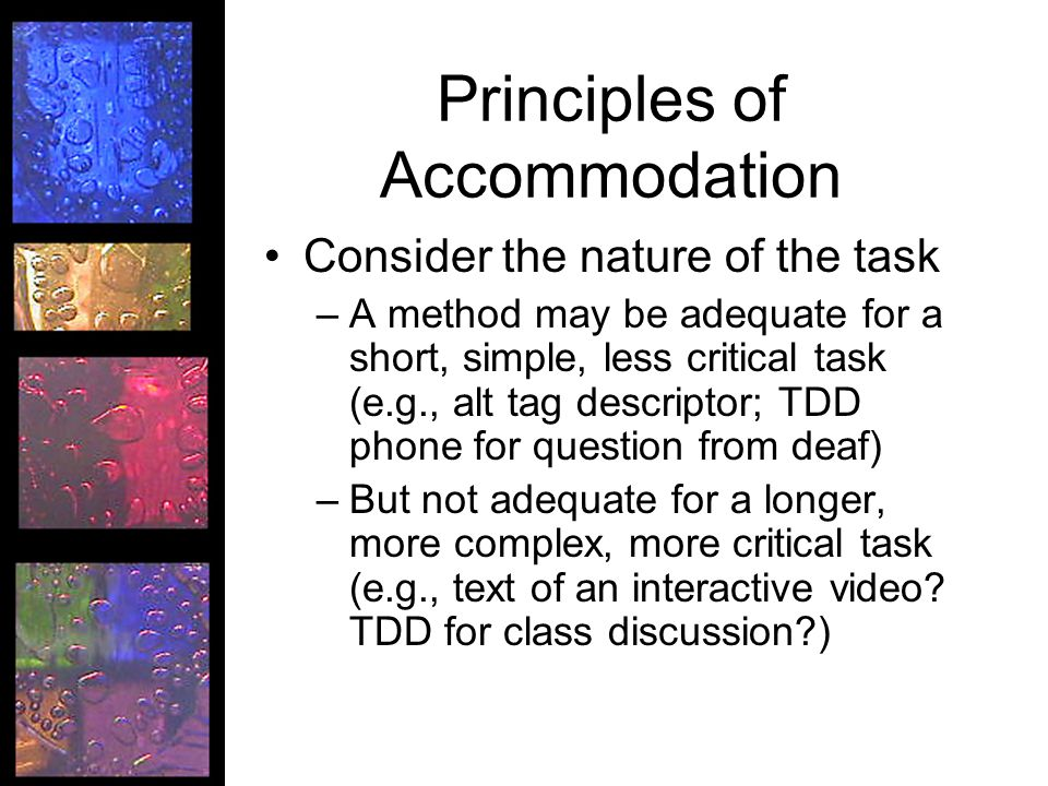 Principles of Accommodation Consider the nature of the task –A method may be adequate for a short, simple, less critical task (e.g., alt tag descriptor; TDD phone for question from deaf) –But not adequate for a longer, more complex, more critical task (e.g., text of an interactive video.