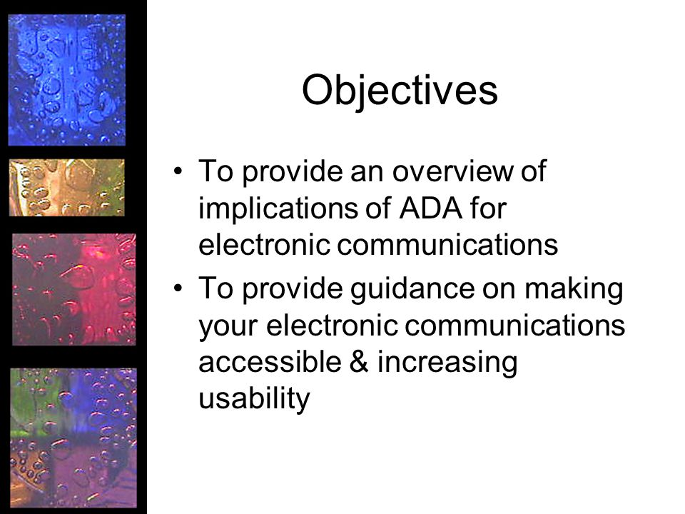 Objectives To provide an overview of implications of ADA for electronic communications To provide guidance on making your electronic communications accessible & increasing usability