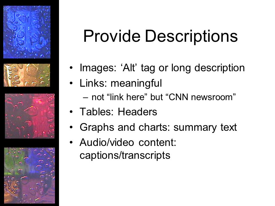Provide Descriptions Images: 'Alt' tag or long description Links: meaningful –not link here but CNN newsroom Tables: Headers Graphs and charts: summary text Audio/video content: captions/transcripts