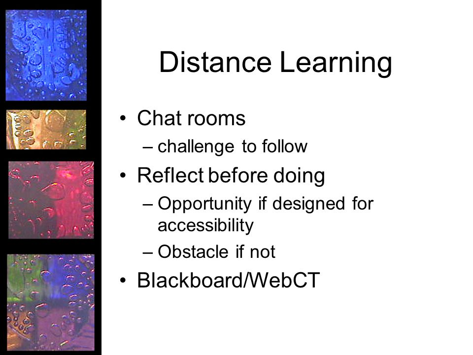 Distance Learning Chat rooms –challenge to follow Reflect before doing –Opportunity if designed for accessibility –Obstacle if not Blackboard/WebCT