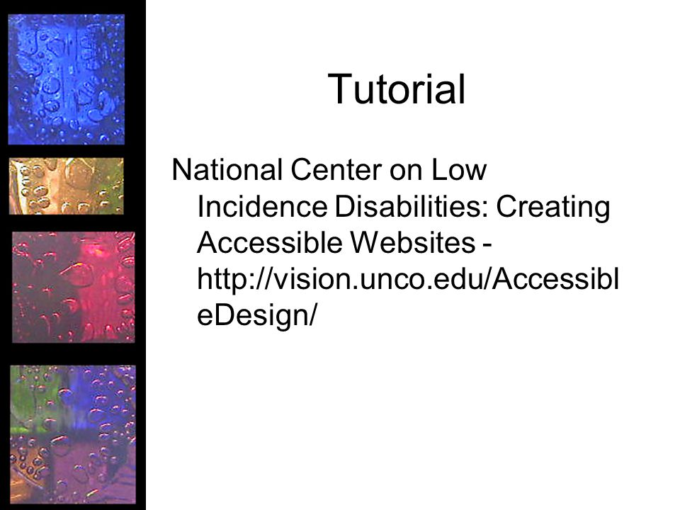 Tutorial National Center on Low Incidence Disabilities: Creating Accessible Websites - http://vision.unco.edu/Accessibl eDesign/