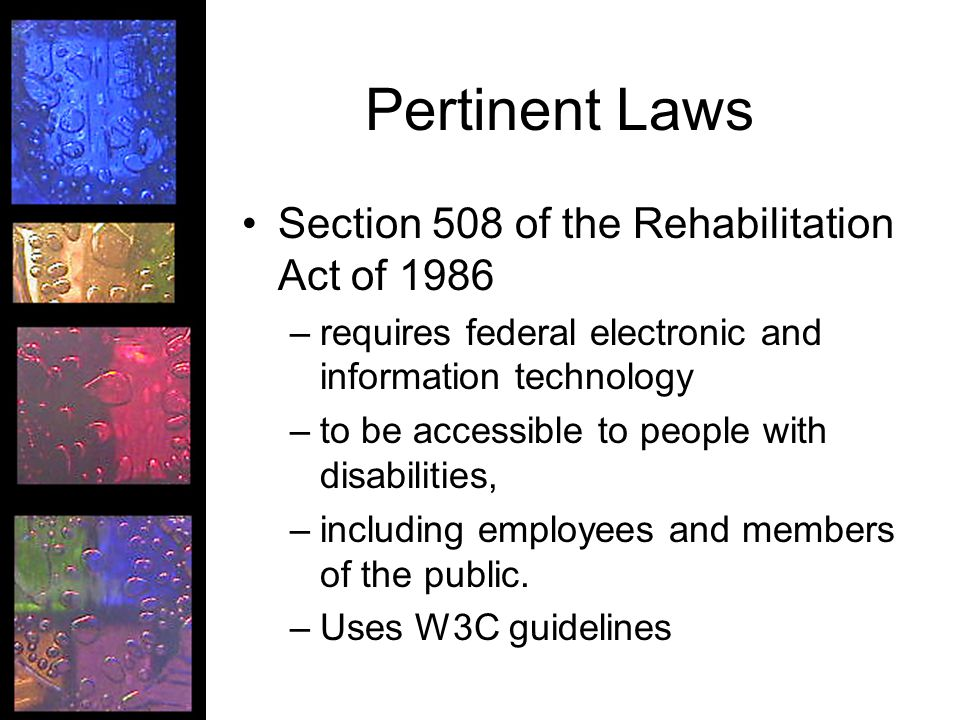 Pertinent Laws Section 508 of the Rehabilitation Act of 1986 –requires federal electronic and information technology –to be accessible to people with disabilities, –including employees and members of the public.