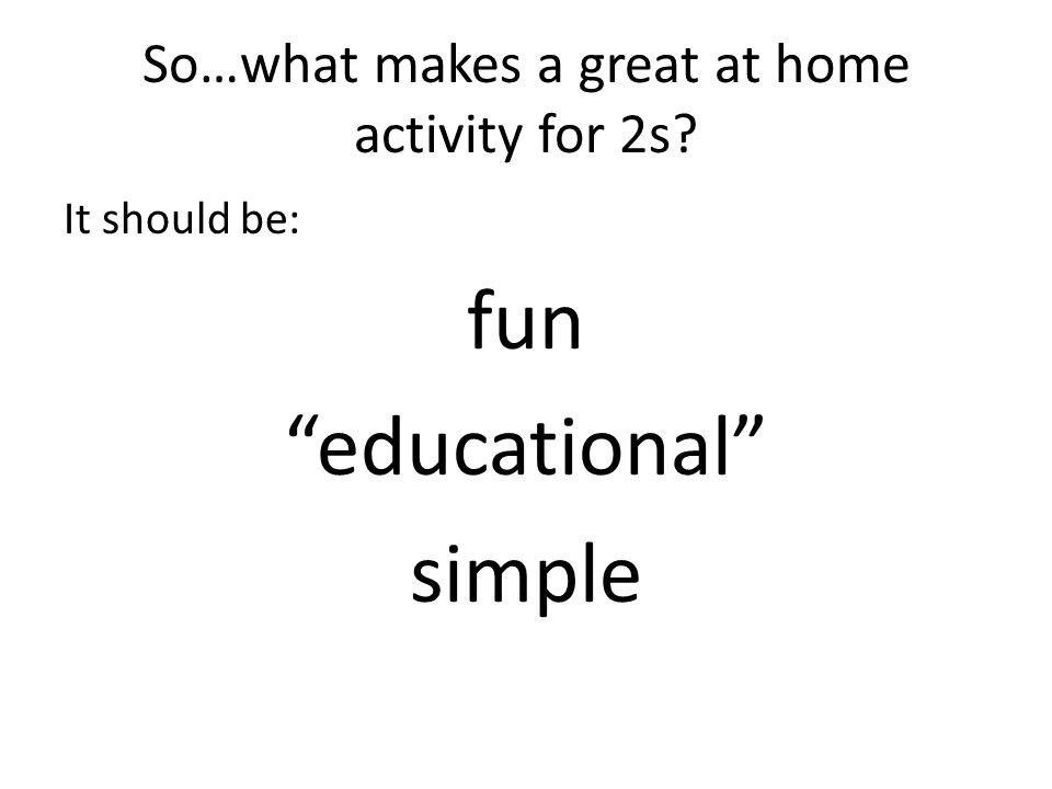 So…what makes a great at home activity for 2s It should be: fun educational simple
