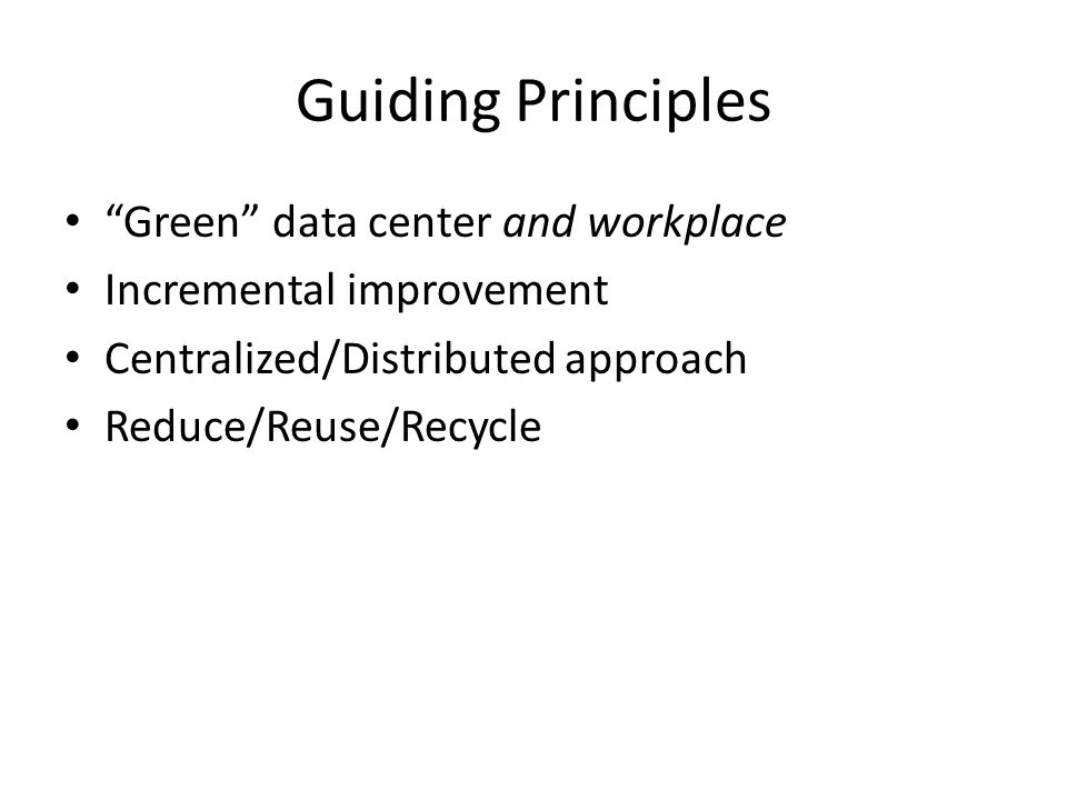 Guiding Principles Green data center and workplace Incremental improvement Centralized/Distributed approach Reduce/Reuse/Recycle