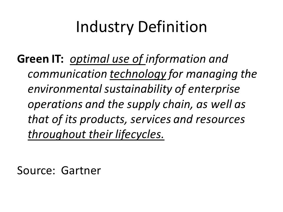 Industry Definition Green IT: optimal use of information and communication technology for managing the environmental sustainability of enterprise operations and the supply chain, as well as that of its products, services and resources throughout their lifecycles.