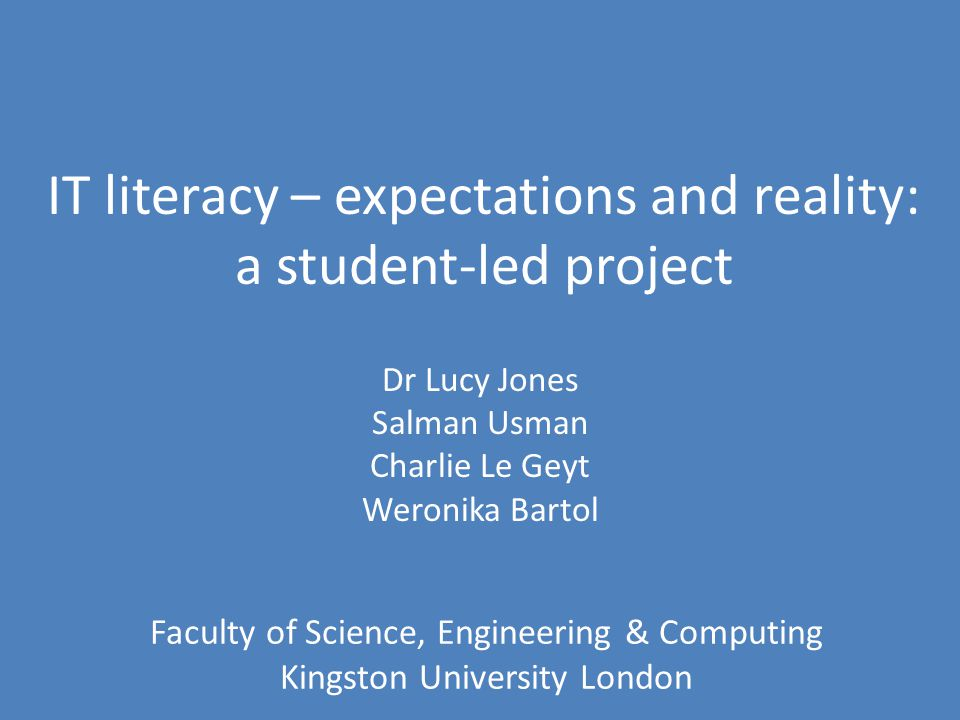 IT literacy – expectations and reality: a student-led project Dr Lucy Jones Salman Usman Charlie Le Geyt Weronika Bartol Faculty of Science, Engineering & Computing Kingston University London