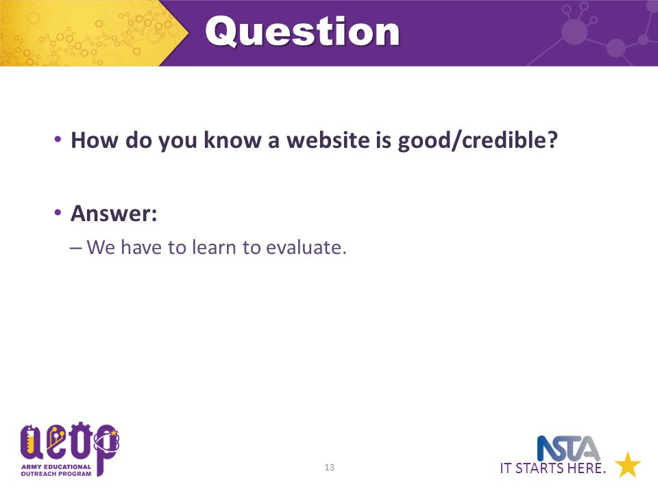 IT STARTS HERE. 13Question How do you know a website is good/credible.