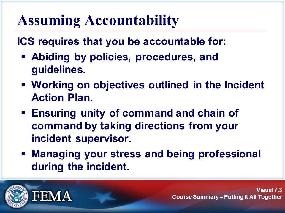 Visual 7.3 Course Summary – Putting It All Together ICS requires that you be accountable for:  Abiding by policies, procedures, and guidelines.