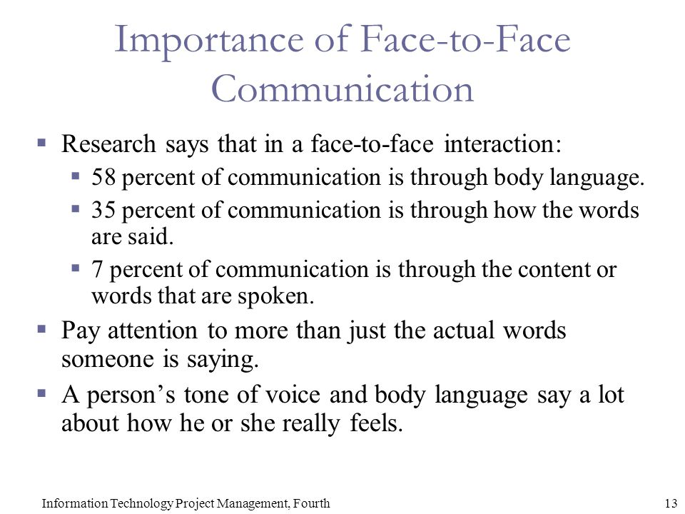13Information Technology Project Management, Fourth Importance of Face-to-Face Communication  Research says that in a face-to-face interaction:  58 percent of communication is through body language.