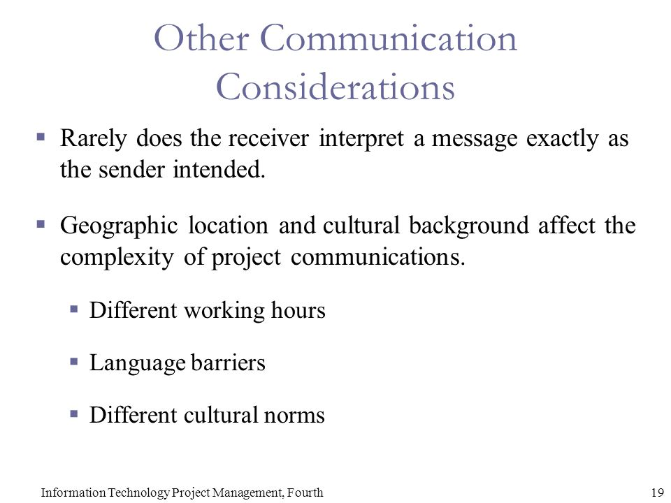 19Information Technology Project Management, Fourth Other Communication Considerations  Rarely does the receiver interpret a message exactly as the sender intended.