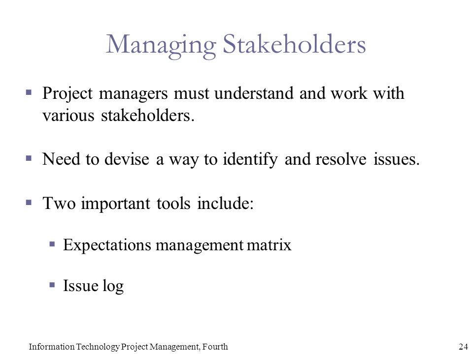 24Information Technology Project Management, Fourth Managing Stakeholders  Project managers must understand and work with various stakeholders.