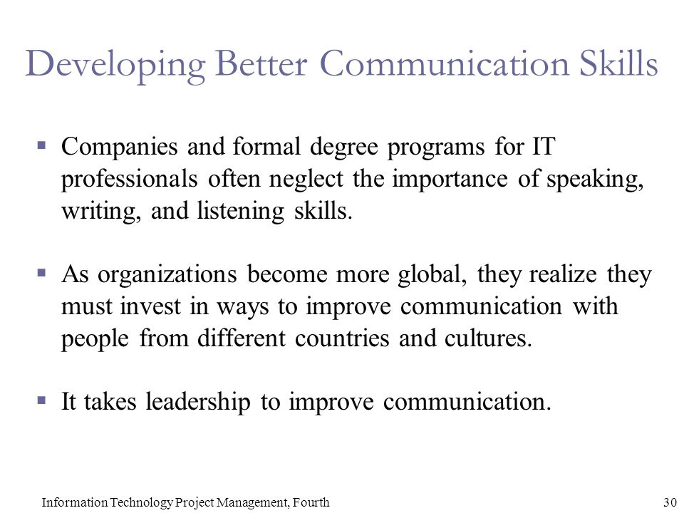 30Information Technology Project Management, Fourth Developing Better Communication Skills  Companies and formal degree programs for IT professionals often neglect the importance of speaking, writing, and listening skills.