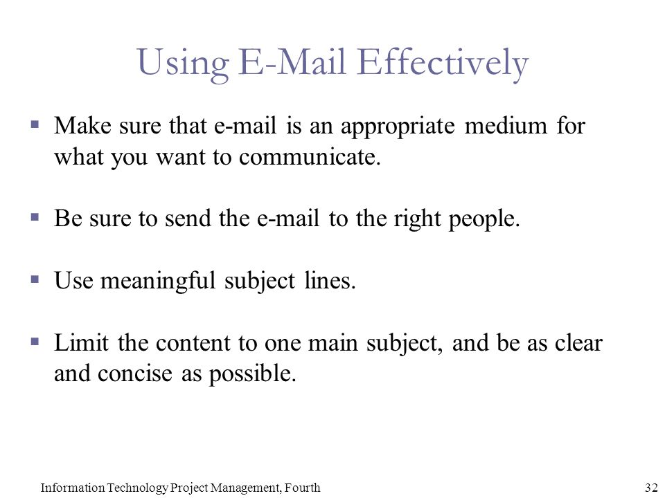 32Information Technology Project Management, Fourth Using E-Mail Effectively  Make sure that e-mail is an appropriate medium for what you want to communicate.