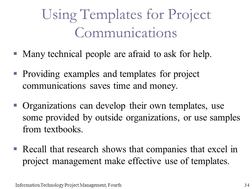 34Information Technology Project Management, Fourth Using Templates for Project Communications  Many technical people are afraid to ask for help.