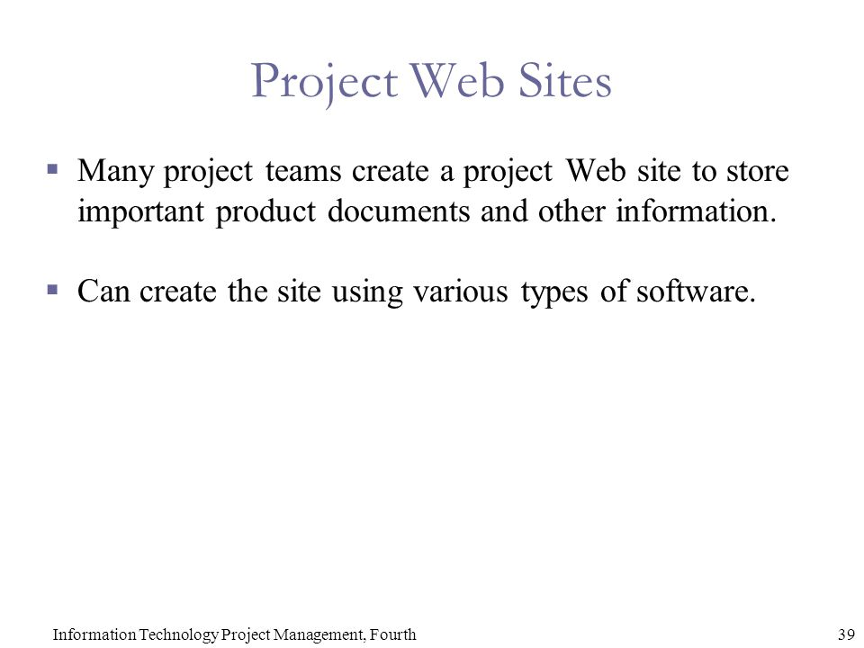 39Information Technology Project Management, Fourth Project Web Sites  Many project teams create a project Web site to store important product documents and other information.