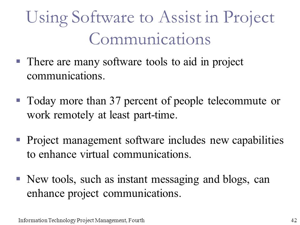 42Information Technology Project Management, Fourth Using Software to Assist in Project Communications  There are many software tools to aid in project communications.