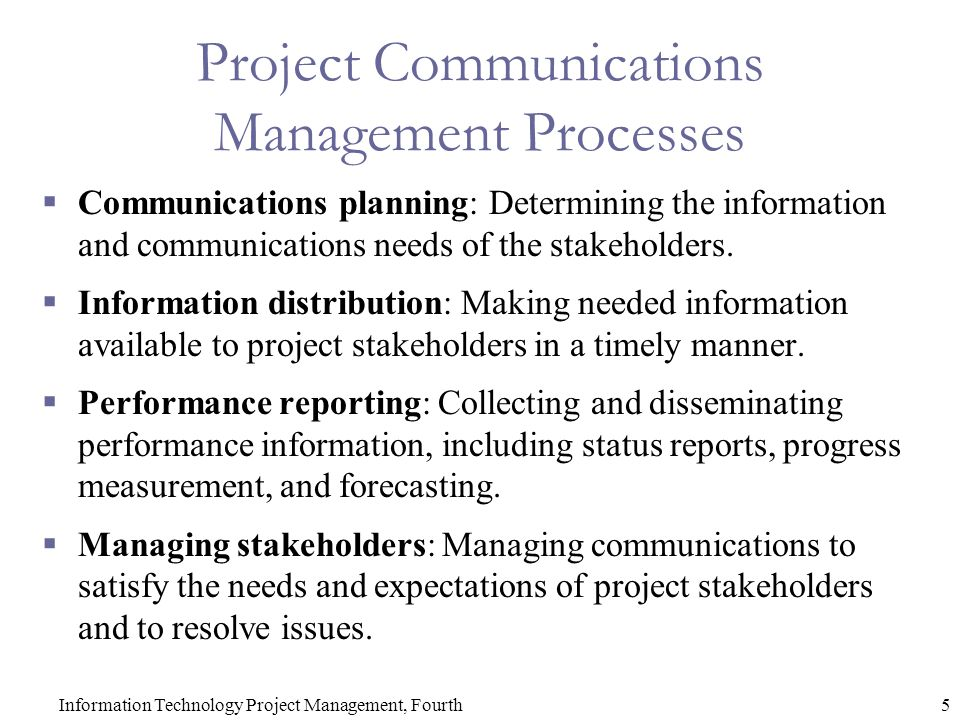 5Information Technology Project Management, Fourth Project Communications Management Processes  Communications planning: Determining the information and communications needs of the stakeholders.