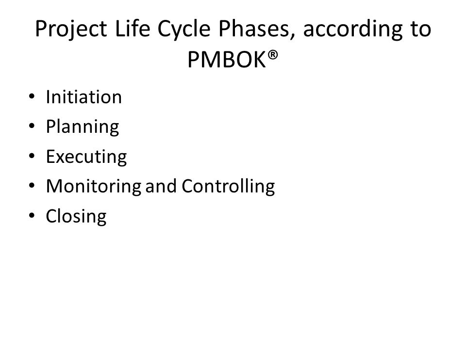 Project Life Cycle Phases, according to PMBOK® Initiation Planning Executing Monitoring and Controlling Closing