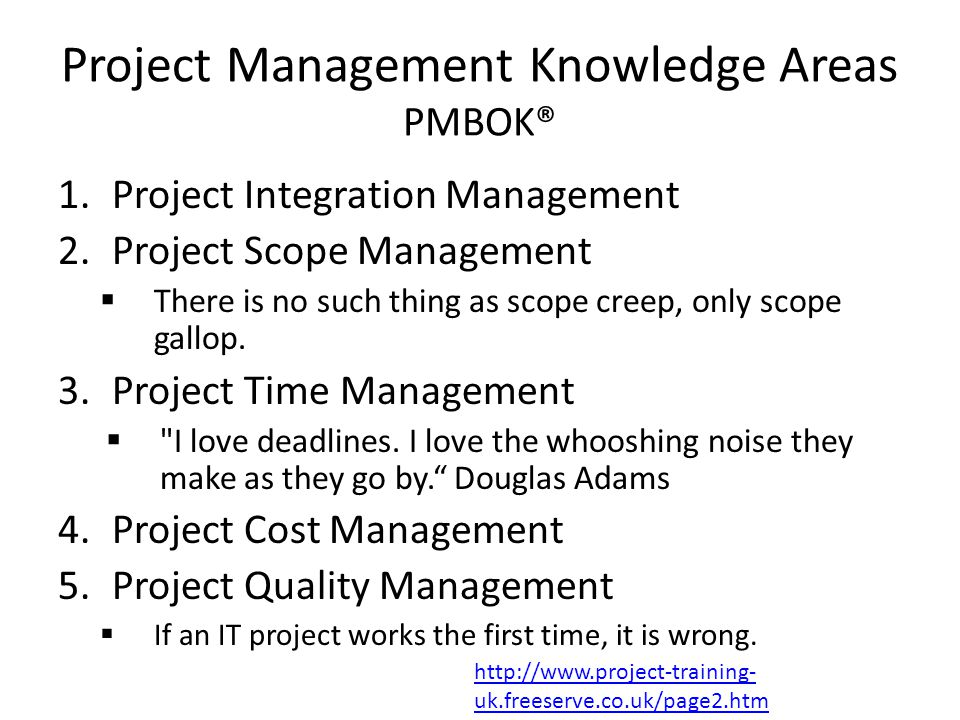 Project Management Knowledge Areas PMBOK® 1.Project Integration Management 2.Project Scope Management  There is no such thing as scope creep, only scope gallop.
