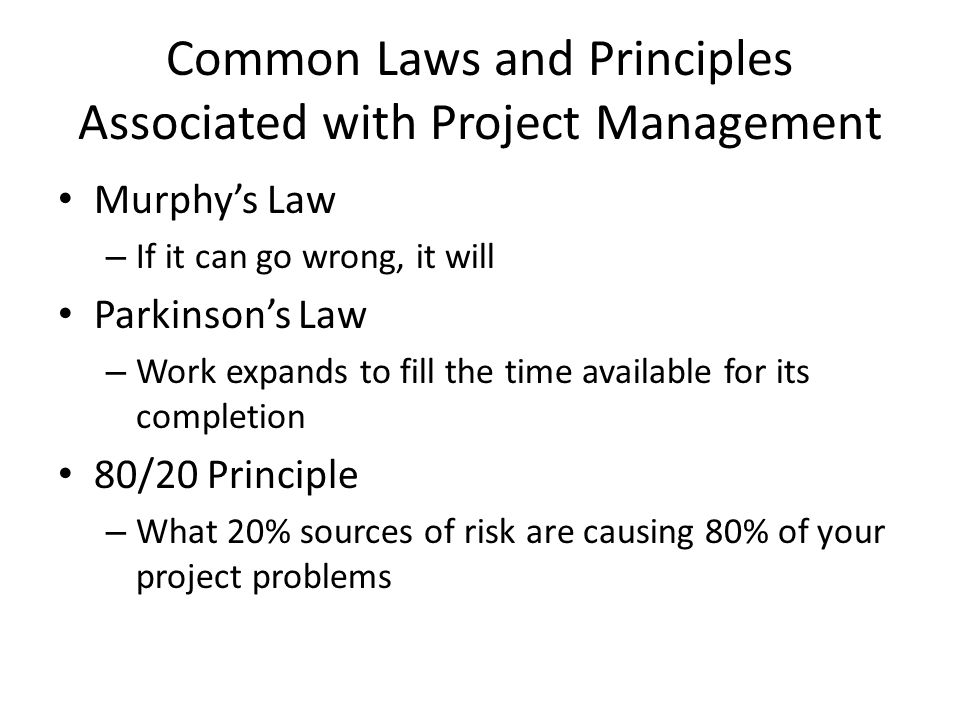 Common Laws and Principles Associated with Project Management Murphy's Law – If it can go wrong, it will Parkinson's Law – Work expands to fill the time available for its completion 80/20 Principle – What 20% sources of risk are causing 80% of your project problems