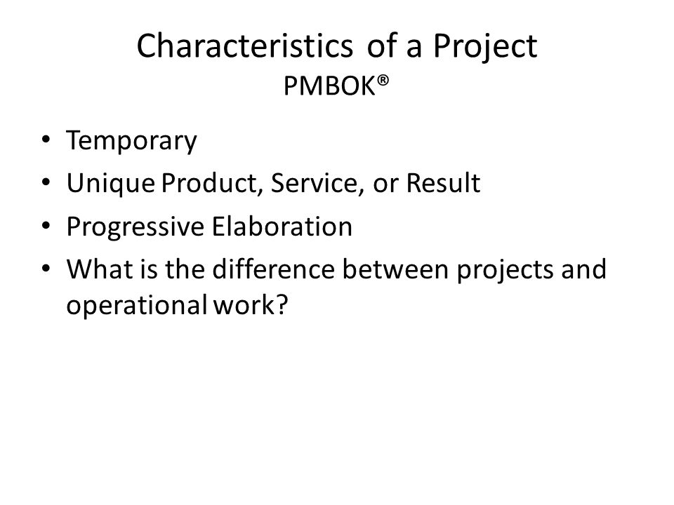 Characteristics of a Project PMBOK® Temporary Unique Product, Service, or Result Progressive Elaboration What is the difference between projects and operational work