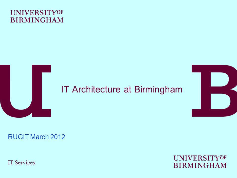 IT Services IT Architecture at Birmingham RUGIT March 2012