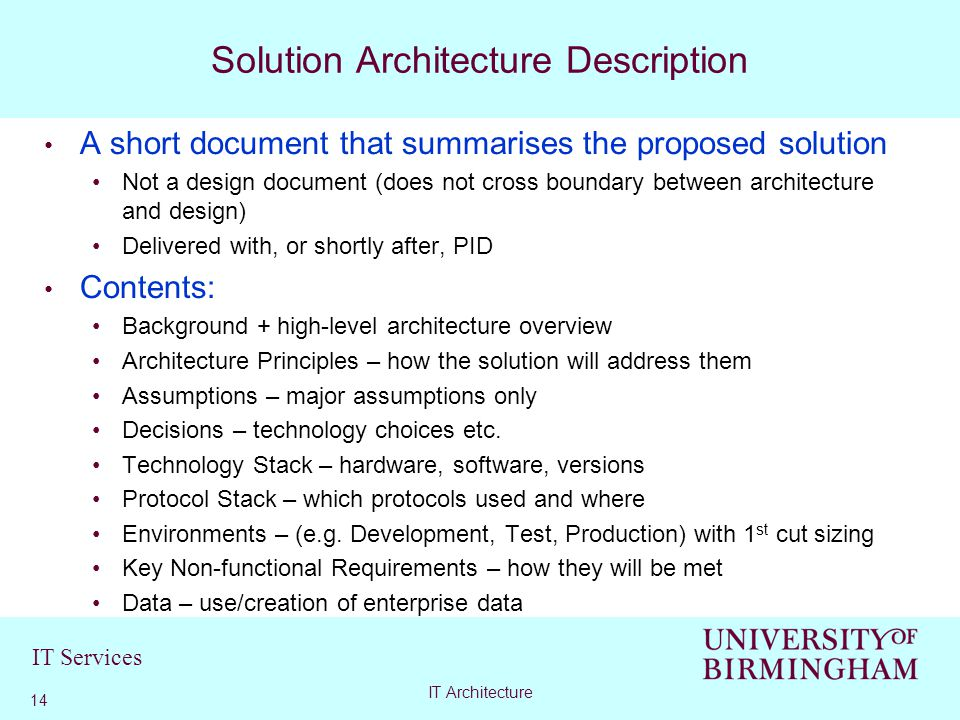 IT Services A short document that summarises the proposed solution Not a design document (does not cross boundary between architecture and design) Delivered with, or shortly after, PID Contents: Background + high-level architecture overview Architecture Principles – how the solution will address them Assumptions – major assumptions only Decisions – technology choices etc.