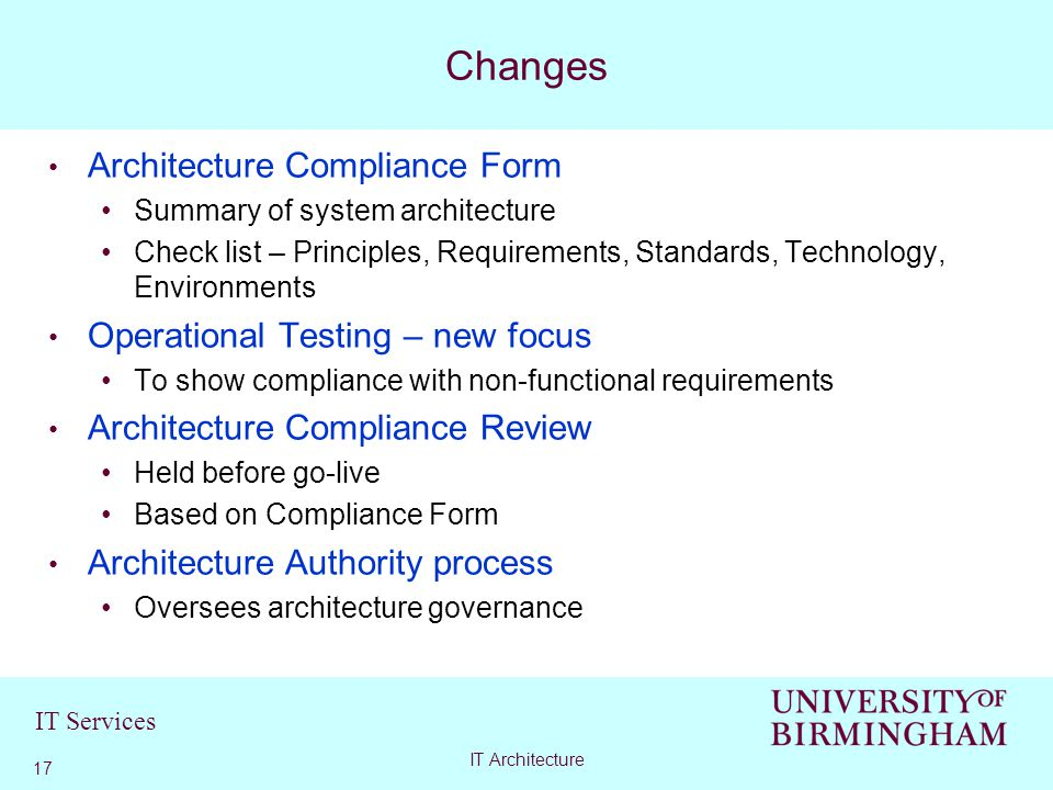 IT Services Architecture Compliance Form Summary of system architecture Check list – Principles, Requirements, Standards, Technology, Environments Operational Testing – new focus To show compliance with non-functional requirements Architecture Compliance Review Held before go-live Based on Compliance Form Architecture Authority process Oversees architecture governance Changes 17 IT Architecture
