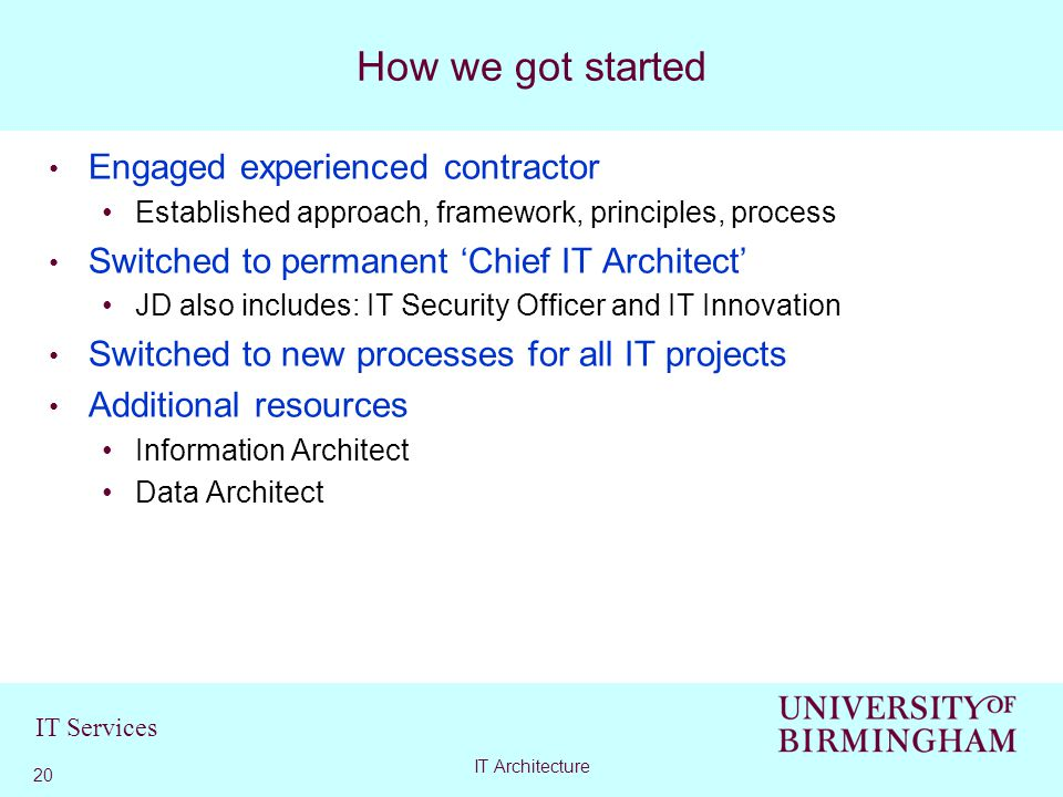 IT Services Engaged experienced contractor Established approach, framework, principles, process Switched to permanent 'Chief IT Architect' JD also includes: IT Security Officer and IT Innovation Switched to new processes for all IT projects Additional resources Information Architect Data Architect How we got started 20 IT Architecture