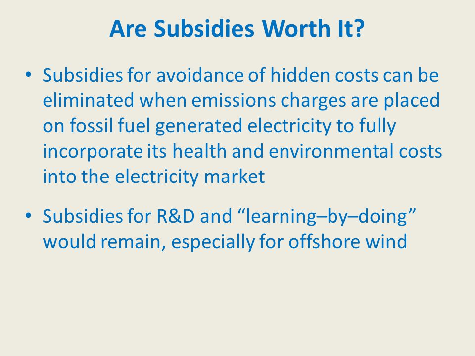 Subsidies for avoidance of hidden costs can be eliminated when emissions charges are placed on fossil fuel generated electricity to fully incorporate its health and environmental costs into the electricity market Subsidies for R&D and learning–by–doing would remain, especially for offshore wind Are Subsidies Worth It