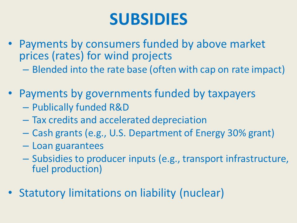 SUBSIDIES Payments by consumers funded by above market prices (rates) for wind projects – Blended into the rate base (often with cap on rate impact) Payments by governments funded by taxpayers – Publically funded R&D – Tax credits and accelerated depreciation – Cash grants (e.g., U.S.