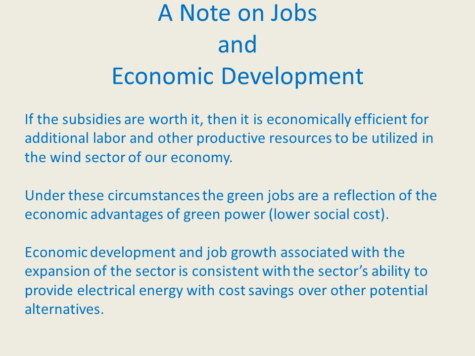 A Note on Jobs and Economic Development If the subsidies are worth it, then it is economically efficient for additional labor and other productive resources to be utilized in the wind sector of our economy.
