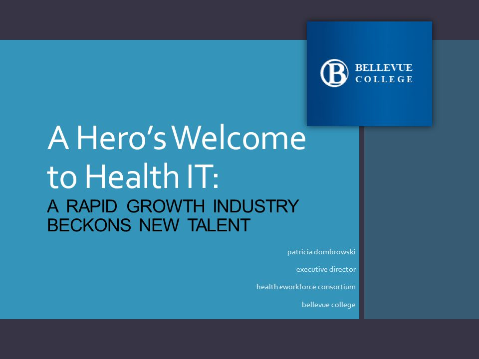 A Hero's Welcome to Health IT: A RAPID GROWTH INDUSTRY BECKONS NEW TALENT patricia dombrowski executive director health eworkforce consortium bellevue college