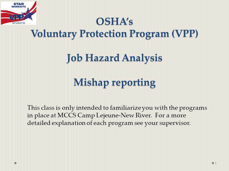 OSHA's Voluntary Protection Program (VPP) Job Hazard Analysis Mishap reporting 1 This class is only intended to familiarize you with the programs in place at MCCS Camp Lejeune-New River.