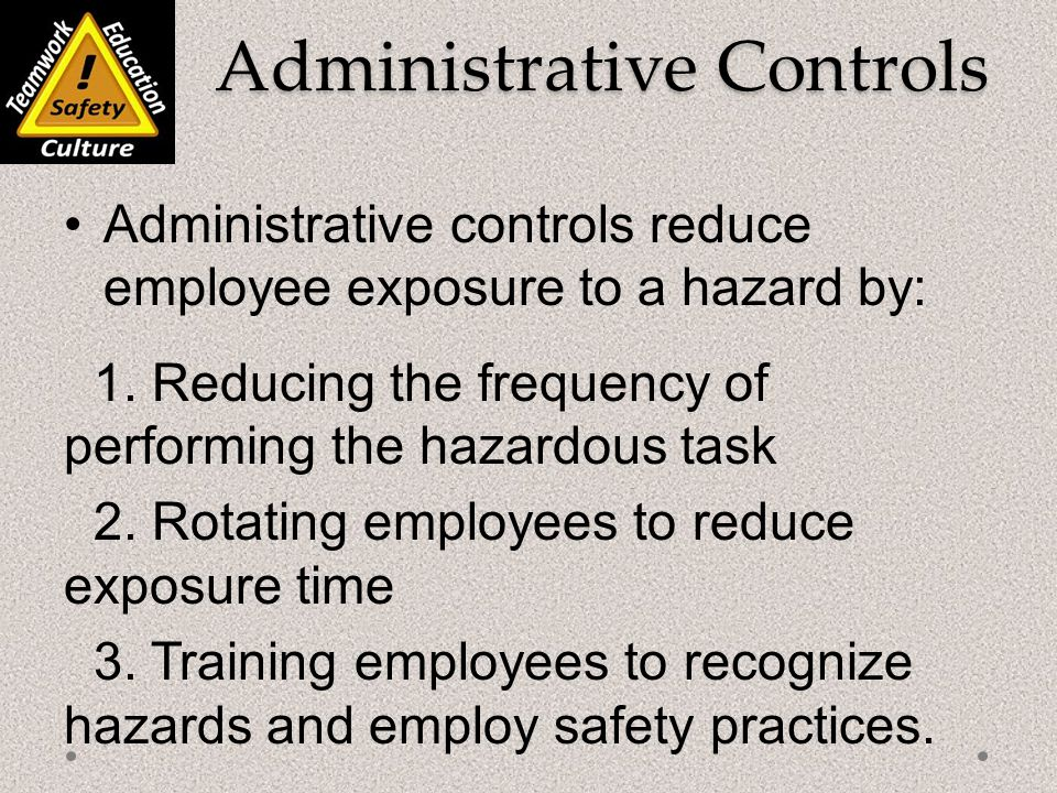 Administrative Controls Administrative Controls Administrative controls reduce employee exposure to a hazard by: 1.