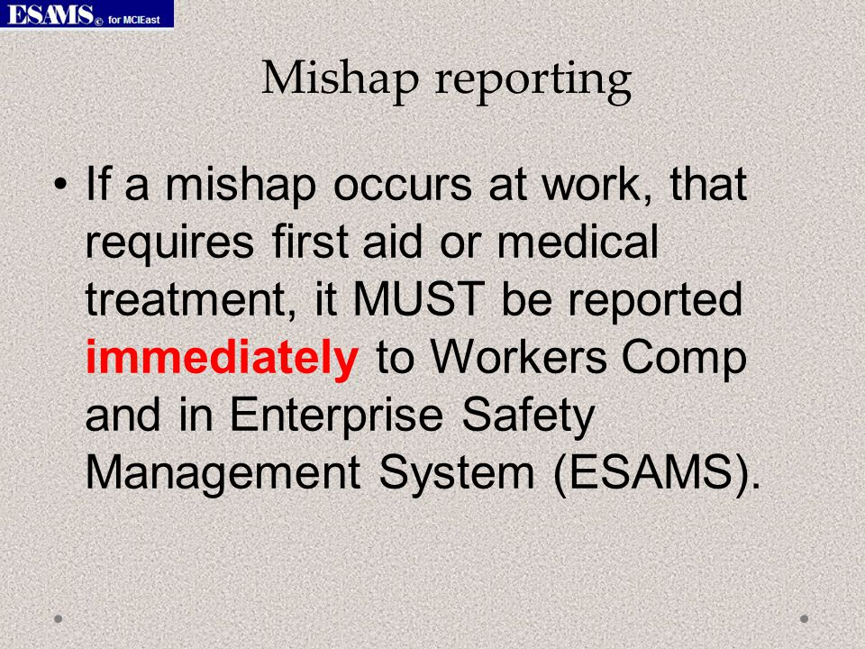 If a mishap occurs at work, that requires first aid or medical treatment, it MUST be reported immediately to Workers Comp and in Enterprise Safety Management System (ESAMS).