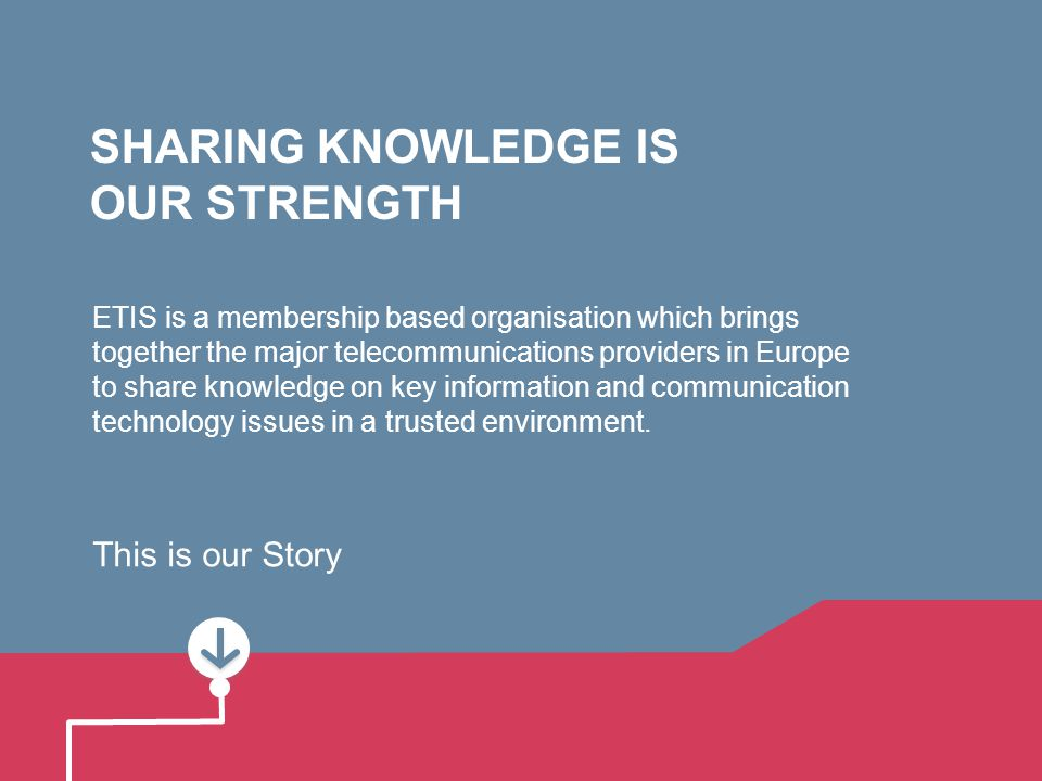 SHARING KNOWLEDGE IS OUR STRENGTH ETIS is a membership based organisation which brings together the major telecommunications providers in Europe to share knowledge on key information and communication technology issues in a trusted environment.
