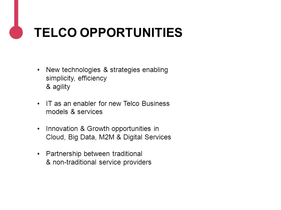 TELCO OPPORTUNITIES New technologies & strategies enabling simplicity, efficiency & agility IT as an enabler for new Telco Business models & services Innovation & Growth opportunities in Cloud, Big Data, M2M & Digital Services Partnership between traditional & non-traditional service providers