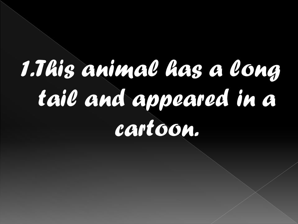 1.This animal has a long tail and appeared in a cartoon.