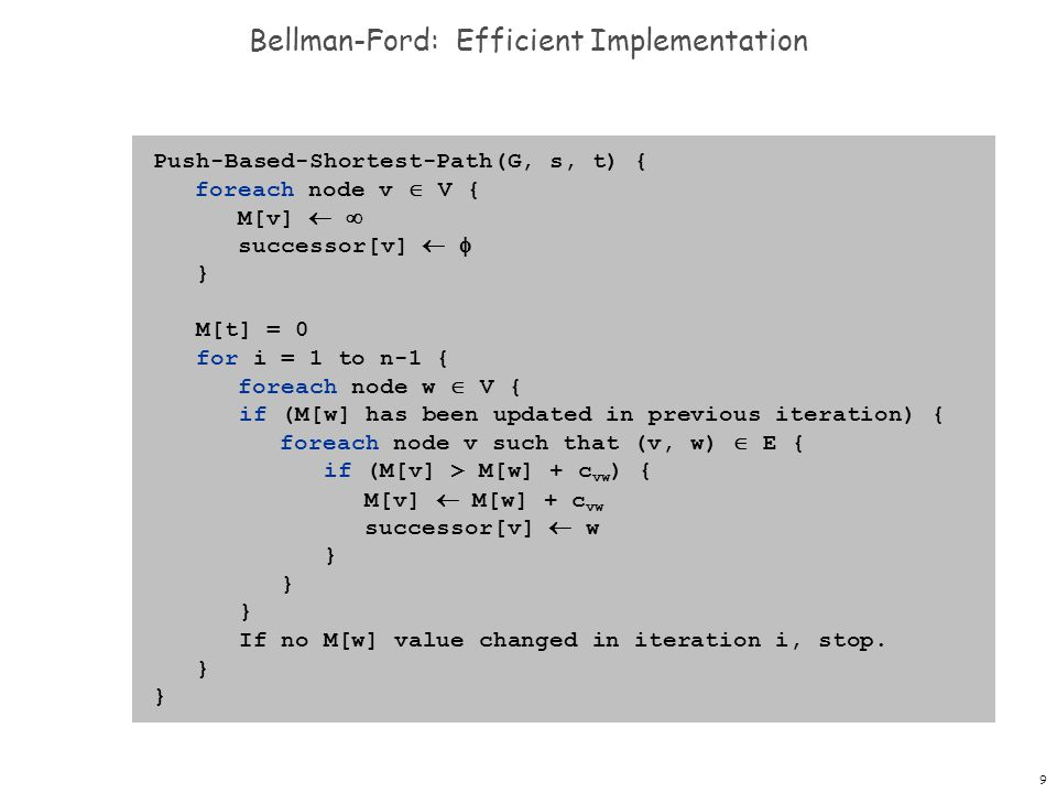 9 Bellman-Ford: Efficient Implementation Push-Based-Shortest-Path(G, s, t) { foreach node v  V { M[v]   successor[v]   } M[t] = 0 for i = 1 to n-1 { foreach node w  V { if (M[w] has been updated in previous iteration) { foreach node v such that (v, w)  E { if (M[v] > M[w] + c vw ) { M[v]  M[w] + c vw successor[v]  w } If no M[w] value changed in iteration i, stop.