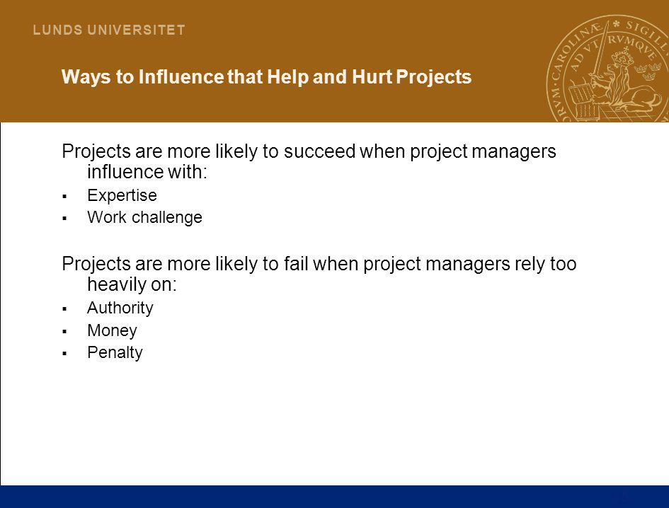 10 L U N D S U N I V E R S I T E T Ways to Influence that Help and Hurt Projects Projects are more likely to succeed when project managers influence with:  Expertise  Work challenge Projects are more likely to fail when project managers rely too heavily on:  Authority  Money  Penalty