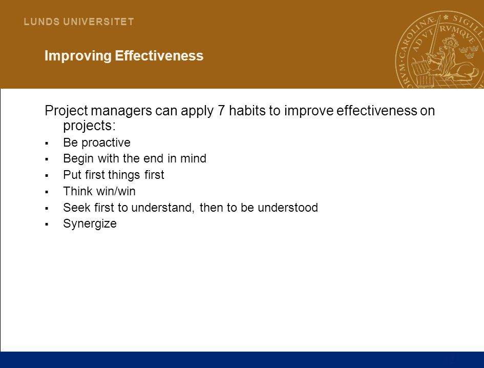 12 L U N D S U N I V E R S I T E T Improving Effectiveness Project managers can apply 7 habits to improve effectiveness on projects:  Be proactive  Begin with the end in mind  Put first things first  Think win/win  Seek first to understand, then to be understood  Synergize