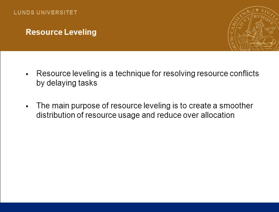 21 L U N D S U N I V E R S I T E T Resource Leveling  Resource leveling is a technique for resolving resource conflicts by delaying tasks  The main purpose of resource leveling is to create a smoother distribution of resource usage and reduce over allocation