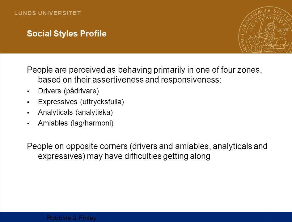 24 L U N D S U N I V E R S I T E T Social Styles Profile People are perceived as behaving primarily in one of four zones, based on their assertiveness and responsiveness:  Drivers (pådrivare)  Expressives (uttrycksfulla)  Analyticals (analytiska)  Amiables (lag/harmoni) People on opposite corners (drivers and amiables, analyticals and expressives) may have difficulties getting along Robbins & Finley