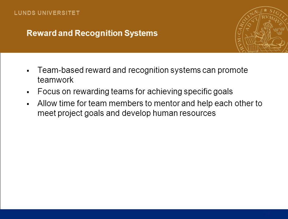 26 L U N D S U N I V E R S I T E T Reward and Recognition Systems  Team-based reward and recognition systems can promote teamwork  Focus on rewarding teams for achieving specific goals  Allow time for team members to mentor and help each other to meet project goals and develop human resources