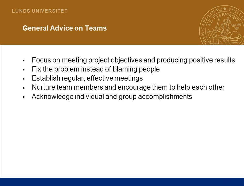 27 L U N D S U N I V E R S I T E T General Advice on Teams  Focus on meeting project objectives and producing positive results  Fix the problem instead of blaming people  Establish regular, effective meetings  Nurture team members and encourage them to help each other  Acknowledge individual and group accomplishments