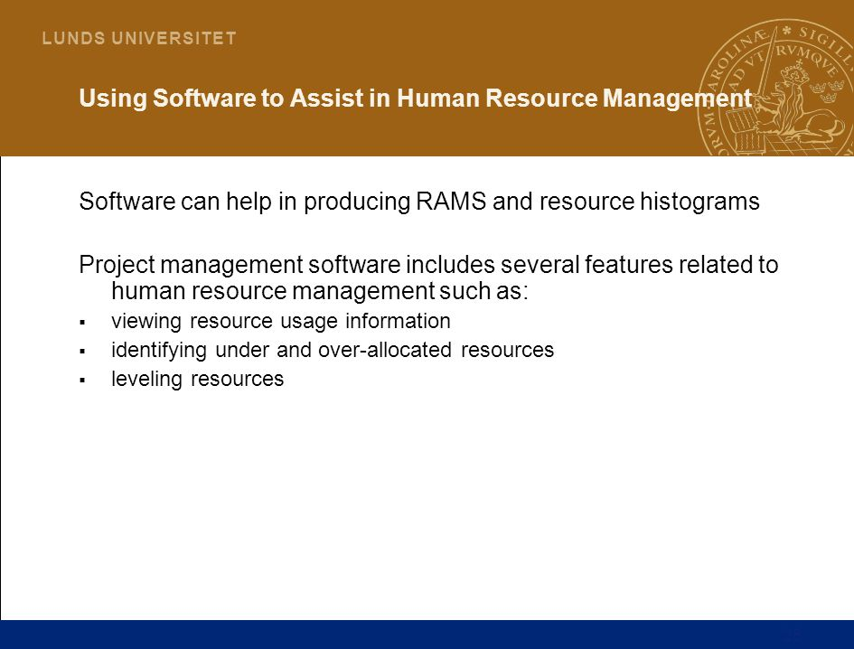 28 L U N D S U N I V E R S I T E T Using Software to Assist in Human Resource Management Software can help in producing RAMS and resource histograms Project management software includes several features related to human resource management such as:  viewing resource usage information  identifying under and over-allocated resources  leveling resources